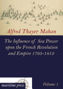 The Influence of Sea Power Upon the French Revolution and Empire 1793-1812