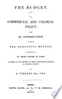 The Budget  On Commercial and Coloniae Policy With an Introduction in which the Deductive as Presented in Mills System of Logic  is Applied to the Solution of Some Controverted Questions in Political Economy