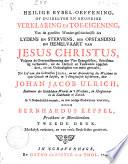 Heilige bybel-oeffening, of duidelyke en grondige verklaring en toe-eigening van de gantsche wonder-geschiedenisse des lydens en stervens, der opstanding en hemelvaart van Jesus Christus
