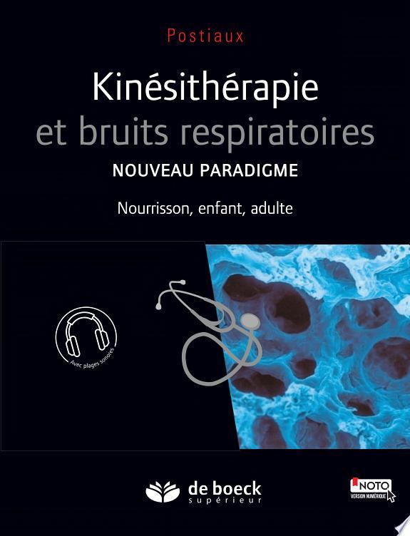 Kinésithérapie et bruits respiratoires : nouveau paradigme : nourrisson, enfant, adulte / Guy Postiaux.- Bruxelles : De Boeck supérieur , DL 2016, cop. 2016