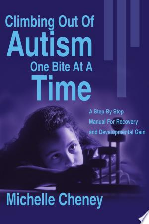 Climbing Out of Autism One Bite at a Time: A Step by Step Manual for Recovery and Developmental Gain - ISBN:9780595183999