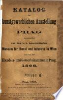 Catalog der Kunstgewerblichen Ausstellung in Prag veranstaltet von dem k.k. österr. Museum für Kunst und Industrie in Wien und von der Handels- und Gewerbekammer in Prag. 1868