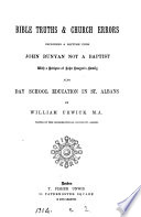 Bible truths   Church errors  including a lecture upon John Bunyan not a Baptist  also Day school education in St  Albans