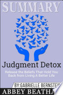 Summary Of Judgment Detox Release The Beliefs That Hold You Back From Living A Better Life By Gabrielle Bernstein