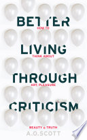 Better Living Through Criticism  How to Think about Art  Pleasure  Beauty and Truth