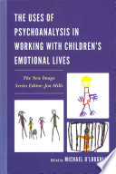 The Uses of Psychoanalysis in Working with Children s Emotional Lives