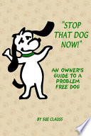Stop That Dog Now  an Owner s Guide to a Problem Free Dog