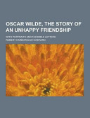 Oscar Wilde  the Story of an Unhappy Friendship  with Portraits and Facsimile Letters