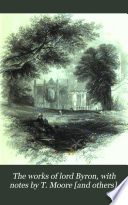 The works of lord Byron  with notes by T  Moore  and others