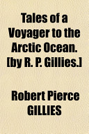 Tales of a Voyager to the Arctic Ocean   By R  P  Gillies