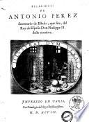 Relaciones de Antonio Perez secretario de Estado  que fue  del Rey de Espa  a don Phelippe 2  deste nombre