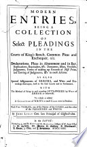 Modern Entries  being a collection of select pleadings in the Courts of Kings Bench  Common Pleas and Exchequer     To which is added a collection of writs in most cases now in practice