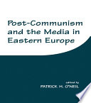 Post Communism and the Media in Eastern Europe