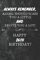 Always Remember A Goal Should Scare You A Little And Excite You A Lot Happy 26th Birthday