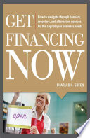 Get Financing Now  How to Navigate Through Bankers  Investors  and Alternative Sources for the Capital Your Business Needs