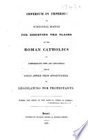 Imperium in Imperio  Or  Substantial Motives for Resisting the Claims of the Roman Catholics to Admissibility Into Any Situations which Could Afford Them Opportunities of Legislating for Protestants