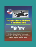 The United States Air Force In Southeast Asia 1961 1973 Official Account Air Operations In South Vietnam Laos Cambodia B 52 Airlift Refueling Reconnaissance Rescue Logistics Medical Pows