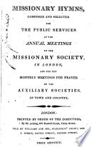 Missionary Hymns  composed and selected for the public services at the annual meetings of the Missionary Society in London  etc