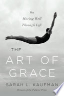 Ebook The Art of Grace: On Moving Well Through Life Epub Sarah L. Kaufman Apps Read Mobile