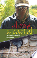 Blood and Capital [electronic resource] : The Paramilitarization of Colombia.