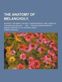 The Anatomy of Melancholy   in Which the Kinds  Causes  Consequences  and Cures of This English Malady      Are    Traced from Within Its Inmost Cent