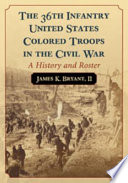 The 36th Infantry United States Colored Troops In The Civil War : their families, examines their initial recruitment and...