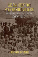 We ask only for even-handed justice : Black voices from Reconstruction, 1865-1877 / John David Smith