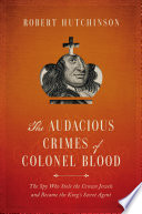 The Audacious Crimes of Colonel Blood  The Spy Who Stole the Crown Jewels and Became the King s Secret Agent
