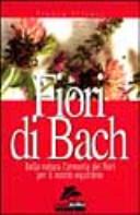 Fiori di Bach. Dalla natura l'armonia dei fiori per il nostro equilibrio