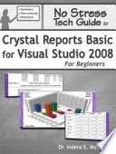 No Stress Tech Guide to Crystal Reports Basic for Visual Studio 2008 for Beginners