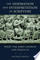 The inspiration and interpretation of scripture : what the early church can teach us / Michael Graves.