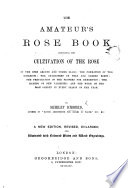 The Rose Book  The Amateur s Rose Book     A new edition of    The Rose Book      revised  enlarged and illustrated  etc