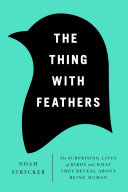 The thing with feathers : the surprising lives of birds and what they reveal about being human / Noah Strycker.