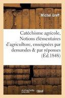 Catechisme Agricole, Ou Notions Elementaires D'Agriculture, Enseignees Par Demandes Et Par Reponses