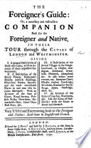 The Foreigner's Guide: or Companion both for the foreigner and native, in their tour through ... London and Westminster. Le guide des étrangers, etc. Eng. & Fr