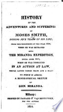 History of the sufferings and adventures of M  Smith     from     1806  when he was betrayed into the Miranda expedition  until     1811  when he was nonsuited in an action at law      To which is added a biographical sketch of Gen  Miranda