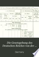 Die Gesetzgebung des Deutschen Reiches von der Gründung des Norddeutschen Bundes bis auf die Gegenwart