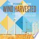The Power Of The Wind Harvested Understanding Wind Power For Kids Children S Electricity Books