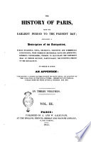 The History of Paris  from the Earliest Period to the Present Day  Containing a Description of Its Antiquities  Public Buildings      To which is Added an Appendix  Containing a Notice of the Church of Saint Denis  an Account of the Violation of the Royal Tombs  Important Statistical Tables Derived from Official Sources  Etc  Etc  In Three Volumes  Vol  1    3