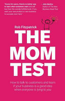 The Mom Test: How to Talk to Customers and Learn If Your Business is a Good Idea when Everyone is Lying to You