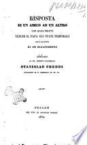 Risposta di un amico ad un altro con quali diritti tenghi il Papa gli Stati temporali coll'aggiunta di un dialoghetto dedicata al sig. tenente colonnello Stanislao Freddi ...