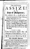 The Last Great Assize  Or  Day of Judgment     Being Four Sermons Preach d Upon the 20th Chapter of the Revelations     To which is Added  Two Sermons Upon the 1st Chapter of the Canticles  V  6  7     The Second Edition  By Sampson  or Rather  Samuel  Smith  B D