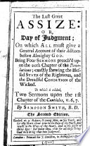 The Last Great Assize: Or, Day of Judgment ... Being Four Sermons Preach'd Upon the 20th Chapter of the Revelations ... To which is Added, Two Sermons Upon the 1st Chapter of the Canticles, V. 6, 7 ... The Second Edition. By Sampson [or Rather, Samuel] Smith, B.D.