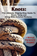 Knots  the Ultimate Step By Step Guide to Knots Tying and Using with Detailed Pictures Bonus Paracord Project