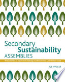 Secondary Sustainability Assemblies: 40 assemblies to inspire and challenge students to take care of their world