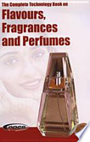 The Complete Technology Book on Flavours, Fragrances and Perfumes And Perfumes Worldwide These Products Have
