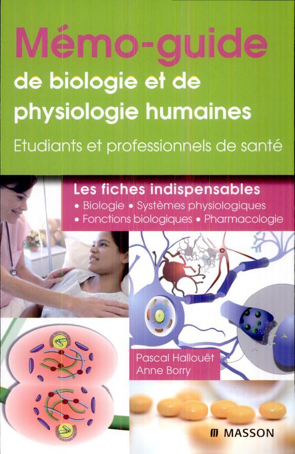 Mémo-guide de biologie et de physiologie humaines : les fiches indispensables / Pascal Hallouët,... Anne Borry,....- Issy-les-Moulineaux : Elsevier-Masson , DL 2009