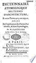 Dictionnaire étymologique des termes d'architecture et autres termes qui y ont rapport, suivi de l'explication des pierres précieuses et leur étymologie, par M. Gastelier