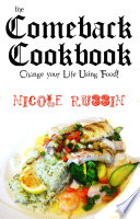 The Comeback Cookbook  Change Your Life Using Food