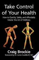Take Control of Your Health  How to Quickly  Safely  and Affordably Master the Art of Wellness